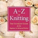 A to Z of Knitting  The Ultimate Guide for the Beginner to Advanced Knitter ~Hand Knitting Book~NEW