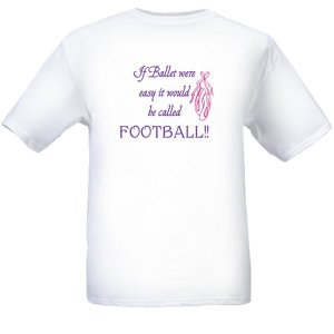 If Ballet Were Easy It Would Be Called Football. White T-Shirt