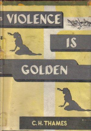 Violence is Golden C.H. Thames 1956 hardcover