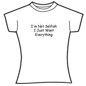 I'm not selfish, I just want everything