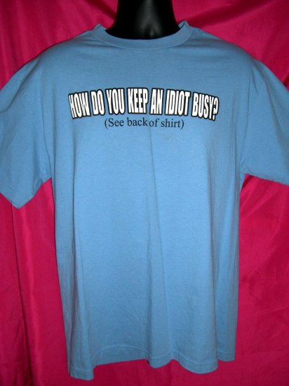 Funny ~ How do you keep an idiot busy? (See back of shirt) Size MEDIUM  T-Shirt