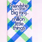 """Friendship isn't one big thing..."" $9.99 #16710"