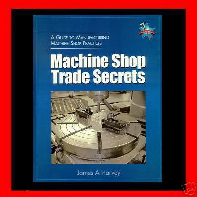Machine Shop Trade Secrets, A Guide to Manufacturing Machine Shop Practices