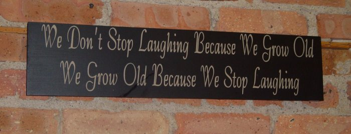 004 Primitive sign We don't stop laughing because we grow old, we grow old becaude we stop laughing