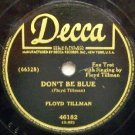 "Don't Be Blue by Floyd Tilman 78 RPM on Decca 10 "" record"