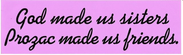 God made us sisters. Prozac made us friends. Bumper Sticker