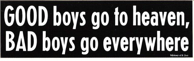 GOOD boys go to heaven, BAD boys go everywhere Bumper Sticker