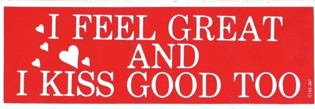 I FEEL GREAT AND I KISS GOOD TOO Bumper Sticker