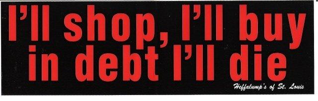 I'll shop, I'll buy in debt I'll die. Bumper Sticker