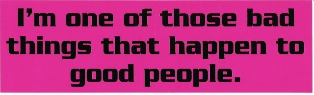 I'm one of those bad things that happen to good people. Bumper Sticker