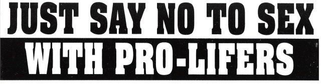 JUST SAY NO TO SEX WITH PRO-LIFERS Bumper Sticker
