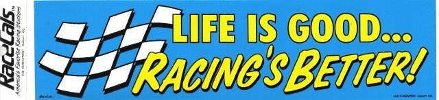 LIFE IS GOOD RACING'S BETTER! Bumper Sticker
