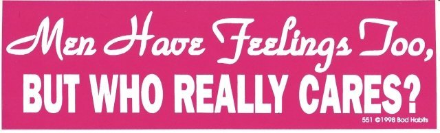 Men Have Feelings Too, BUT WHO REALLY CARES? Bumper Sticker