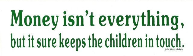 Money isn't everything, but it sure keeps the children in touch. Bumper Sticker