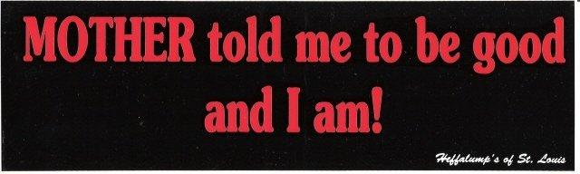 MOTHER told me to be good and I am! Bumper Sticker