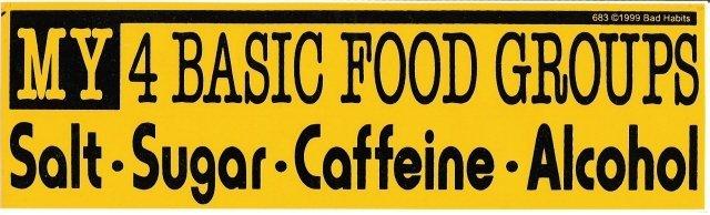 MY 4 BASIC FOOD GROUPS Salt - Sugar- Caffeine - Alcohol Bumper Sticker