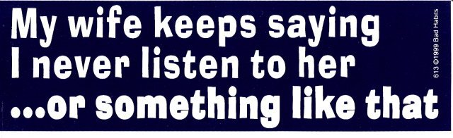 My wife keeps saying I never listen to her or something like that Bumper Sticker
