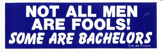 NOT ALL MEN ARE FOOLS! SOME ARE BACHELORS Bumper Sticker