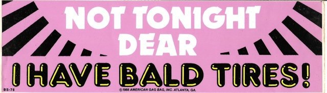 NOT TONIGHT DEAR I HAVE BALD TIRES! Bumper Sticker