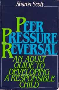 Peer Pressure Reversal - An Adult Guide to Developing a Responsible Child - By Sharon Scott