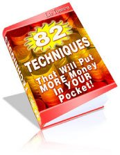 82 Techniques That Will Put More Money Into Your Pocket!