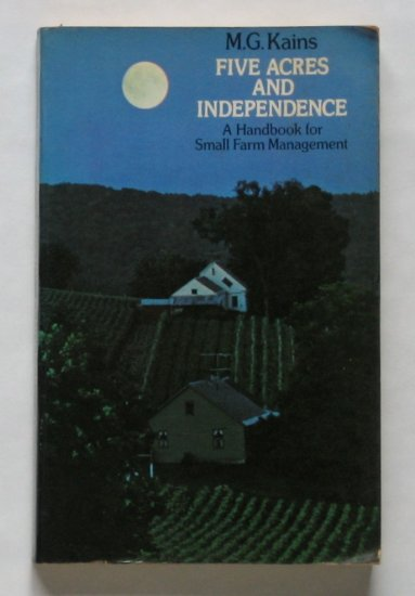 Five Acres and Independence: A Handbook for Small Farm Management - By M.G. Kains - Classic Title